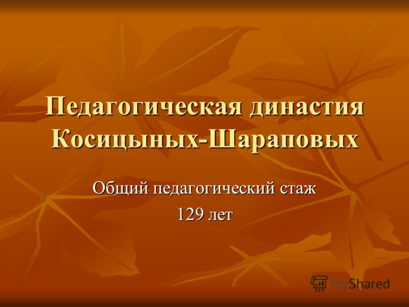 Педагогическая династия Косицыных-Шараповых Общий педагогический стаж 129 лет