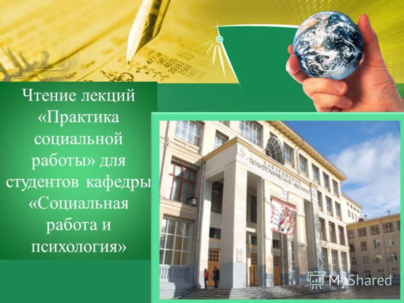 Чтение лекций «Практика социальной работы» для студентов кафедры «Социальная работа и психология»