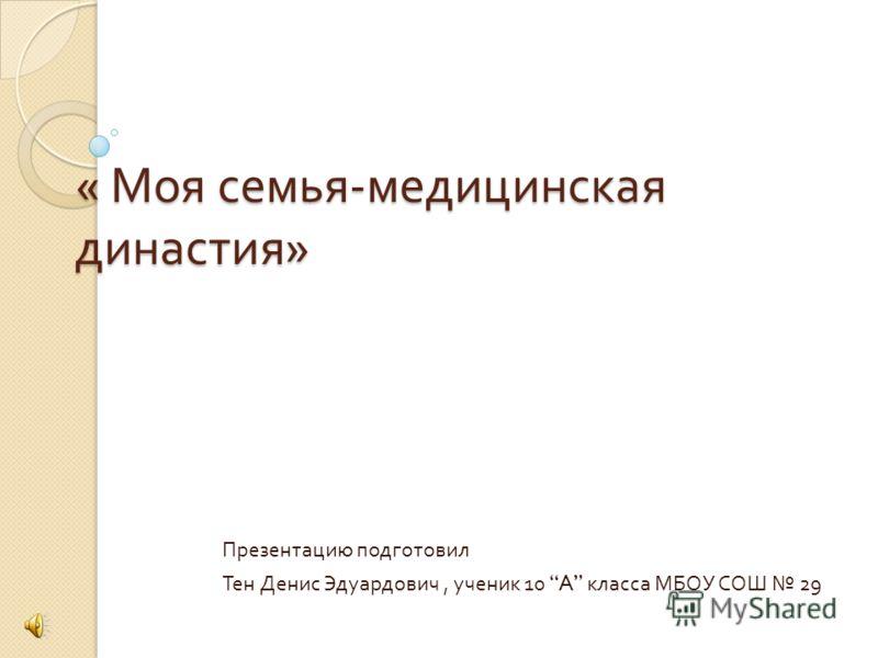 « Моя семья - медицинская династия » Презентацию подготовил Тен Денис Эдуардович, ученик 10 A класса МБОУ СОШ 29