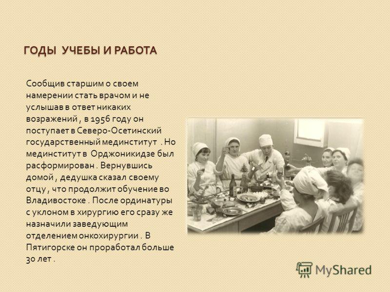 ГОДЫ УЧЕБЫ И РАБОТА Сообщив старшим о своем намерении стать врачом и не услышав в ответ никаких возражений, в 1956 году он поступает в Северо - Осетинский государственный мединститут. Но мединститут в Орджоникидзе был расформирован. Вернувшись домой,