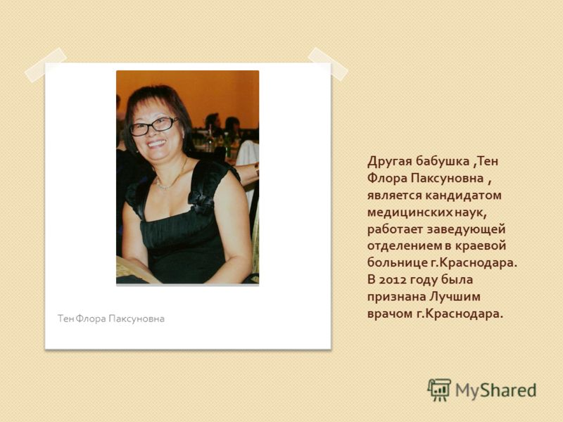 Другая бабушка, Тен Флора Паксуновна, является кандидатом медицинских наук, работает заведующей отделением в краевой больнице г. Краснодара. В 2012 году была признана Лучшим врачом г. Краснодара. Тен Флора Паксуновна