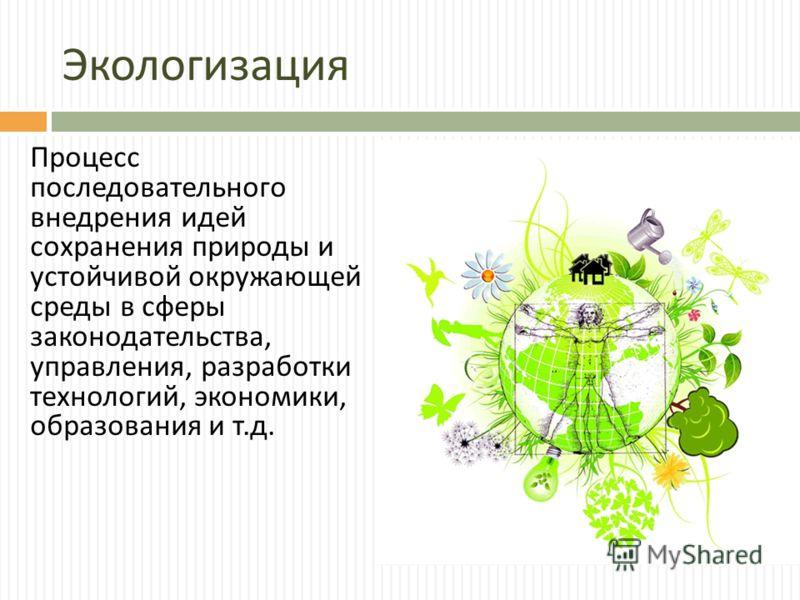 Экологизация Процесс последовательного внедрения идей сохранения природы и устойчивой окружающей среды в сферы законодательства, управления, разработки технологий, экономики, образования и т. д.