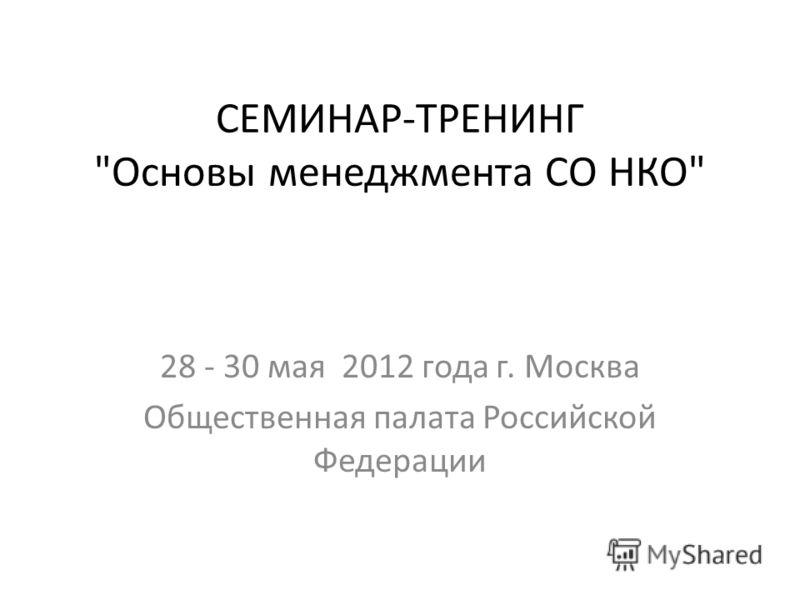 СЕМИНАР-ТРЕНИНГ Основы менеджмента СО НКО 28 - 30 мая 2012 года г. Москва Общественная палата Российской Федерации