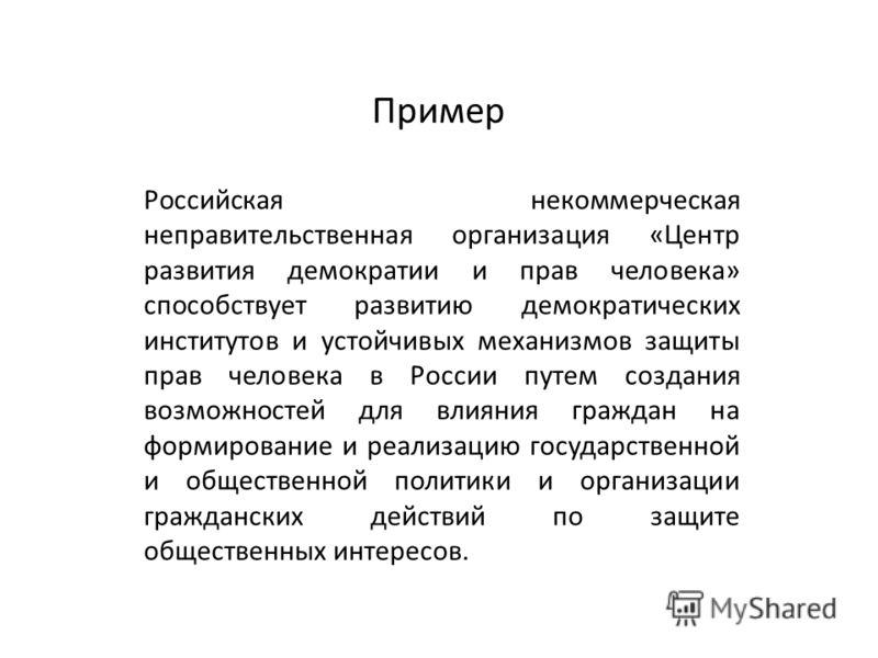 Пример Российская некоммерческая неправительственная организация «Центр развития демократии и прав человека» способствует развитию демократических институтов и устойчивых механизмов защиты прав человека в России путем создания возможностей для влияни