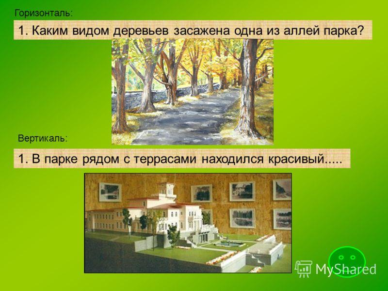 1. Каким видом деревьев засажена одна из аллей парка? Горизонталь: Вертикаль: 1. В парке рядом с террасами находился красивый.....