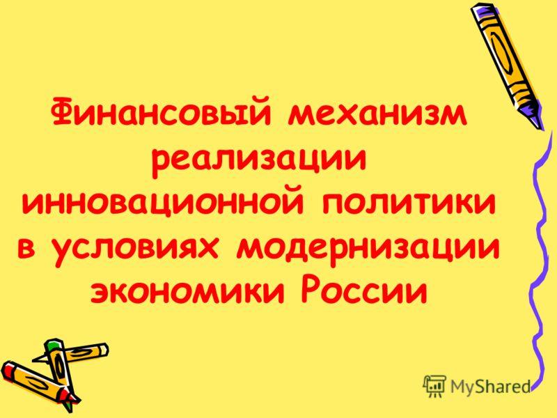 Финансовый механизм реализации инновационной политики в условиях модернизации экономики России
