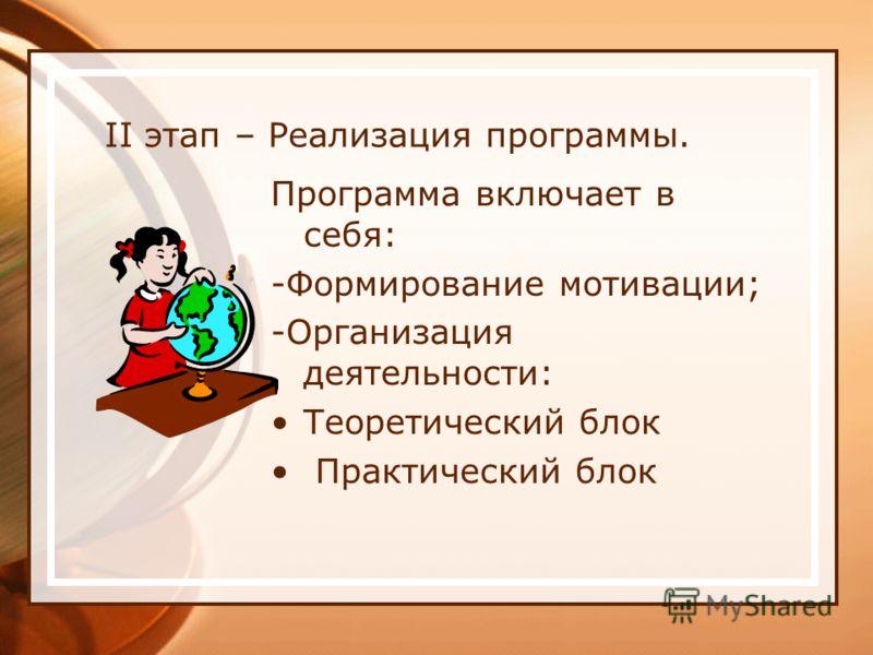 II этап – Реализация программы. Программа включает в себя: -Формирование мотивации; -Организация деятельности: Теоретический блок Практический блок
