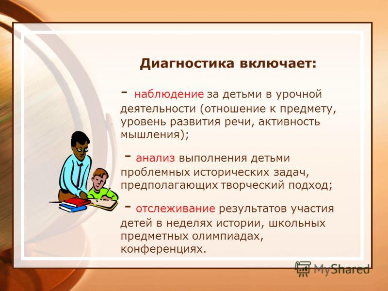 Диагностика включает: - наблюдение за детьми в урочной деятельности (отношение к предмету, уровень развития речи, активность мышления); - анализ выполнения детьми проблемных исторических задач, предполагающих творческий подход; - отслеживание результ