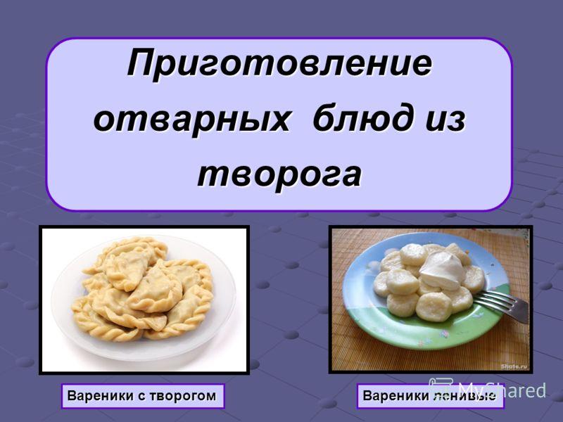 Приготовление отварных блюд из творога Вареники ленивые Вареники с творогом