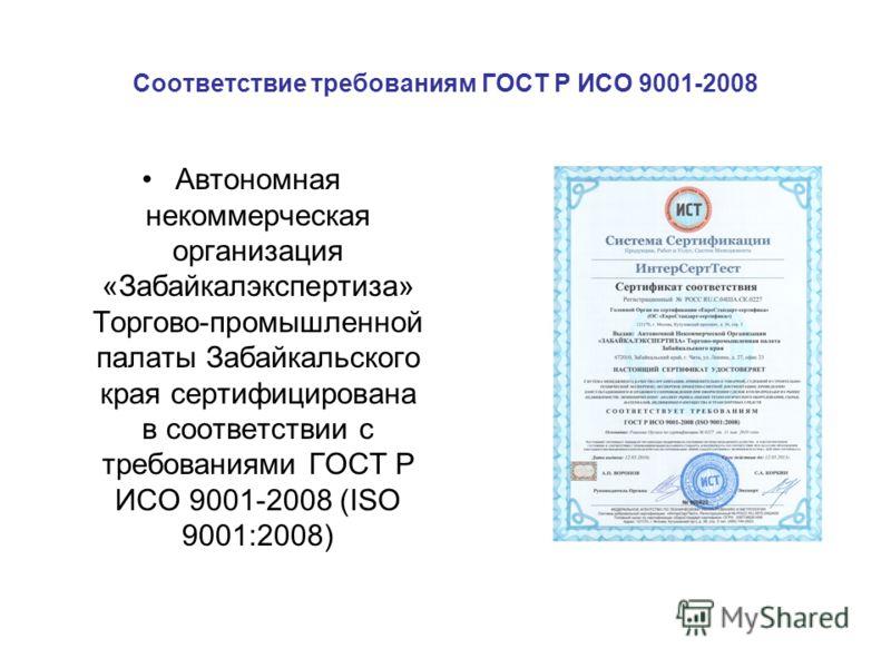 Соответствие требованиям ГОСТ Р ИСО 9001-2008 Автономная некоммерческая организация «Забайкалэкспертиза» Торгово-промышленной палаты Забайкальского края сертифицирована в соответствии с требованиями ГОСТ Р ИСО 9001-2008 (ISO 9001:2008)