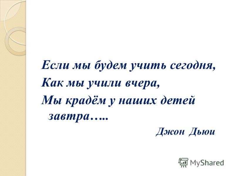 Если мы будем учить сегодня, Как мы учили вчера, Мы крадём у наших детей завтра….. Джон Дьюи