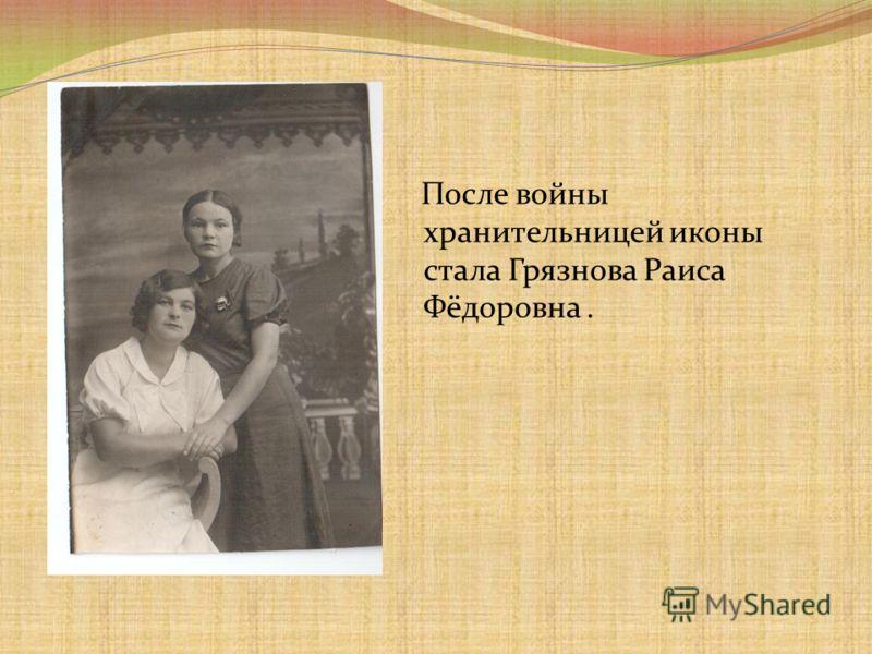 После войны хранительницей иконы стала Грязнова Раиса Фёдоровна.