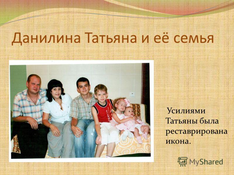 Данилина Татьяна и её семья Усилиями Татьяны была реставрирована икона.