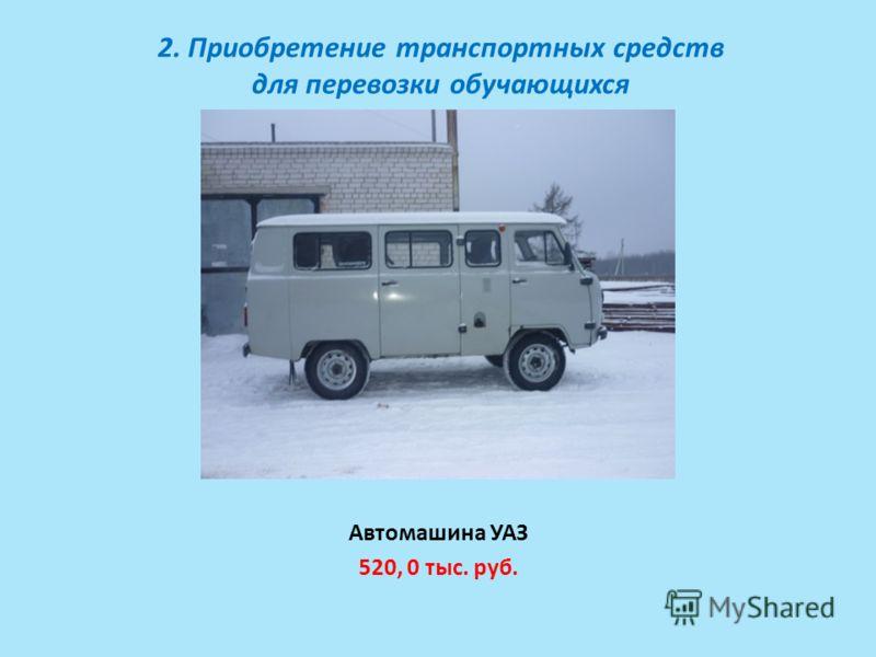 2. Приобретение транспортных средств для перевозки обучающихся Автомашина УАЗ 520, 0 тыс. руб.