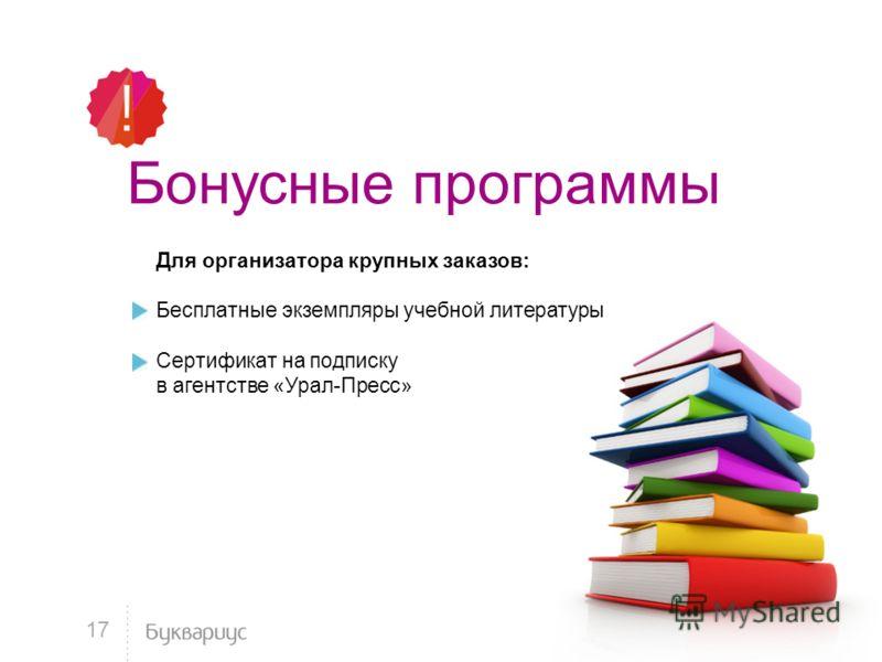 Бонусные программы Для организатора крупных заказов: Бесплатные экземпляры учебной литературы Сертификат на подписку в агентстве «Урал-Пресс» 17