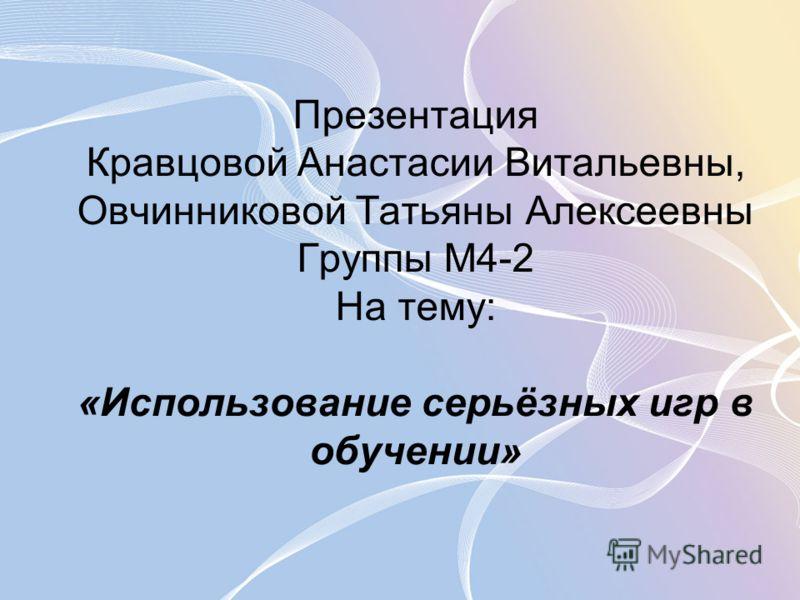 Презентация Кравцовой Анастасии Витальевны, Овчинниковой Татьяны Алексеевны Группы М4-2 На тему: «Использование серьёзных игр в обучении»