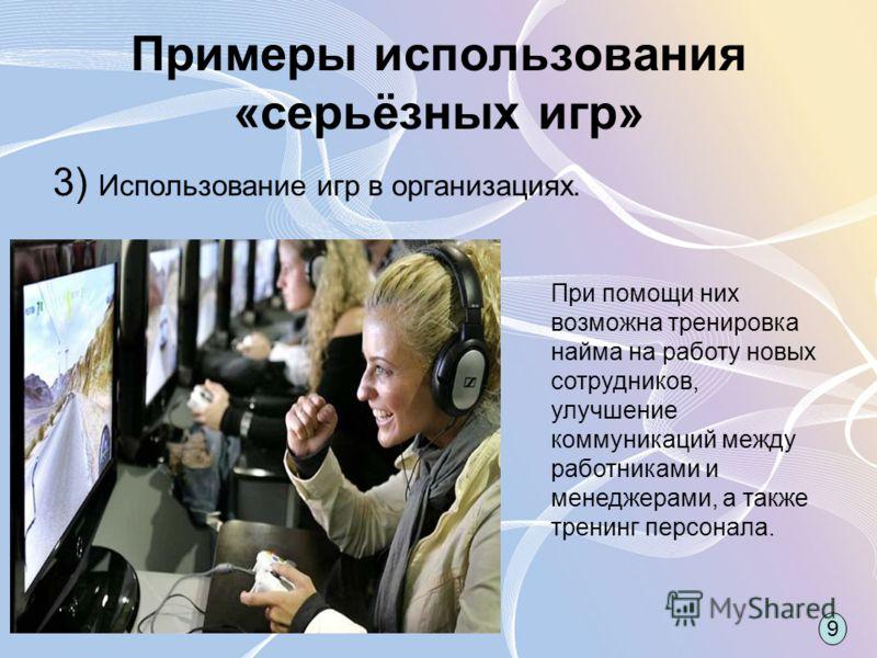 Примеры использования «серьёзных игр» 3) Использование игр в организациях. При помощи них возможна тренировка найма на работу новых сотрудников, улучшение коммуникаций между работниками и менеджерами, а также тренинг персонала. 9