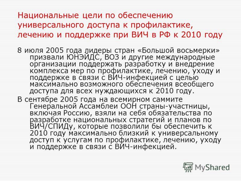 Национальные цели по обеспечению универсального доступа к профилактике, лечению и поддержке при ВИЧ в РФ к 2010 году 8 июля 2005 года лидеры стран «Большой восьмерки» призвали ЮНЭЙДС, ВОЗ и другие международные организации поддержать разработку и вне