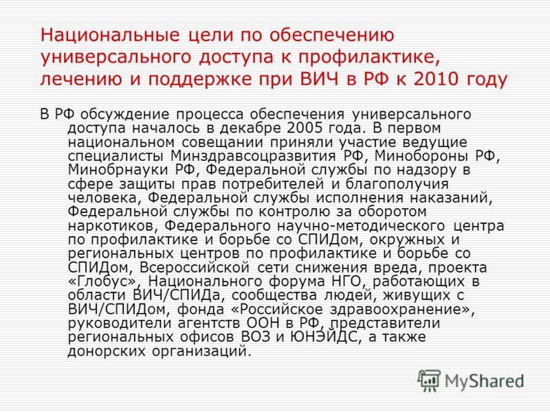 Национальные цели по обеспечению универсального доступа к профилактике, лечению и поддержке при ВИЧ в РФ к 2010 году В РФ обсуждение процесса обеспечения универсального доступа началось в декабре 2005 года. В первом национальном совещании приняли уча