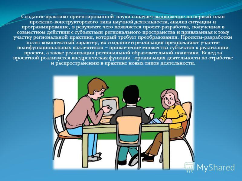 Создание практико-ориентированной науки означает выдвижение на первый план проектно-конструкторского типа научной деятельности, анализ ситуации и программирование, в результате чего появляется проект-разработка, полученная в совместном действии с суб