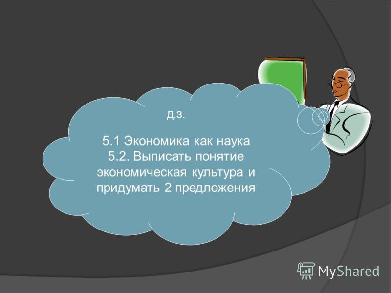 Д.З. 5.1 Экономика как наука 5.2. Выписать понятие экономическая культура и придумать 2 предложения
