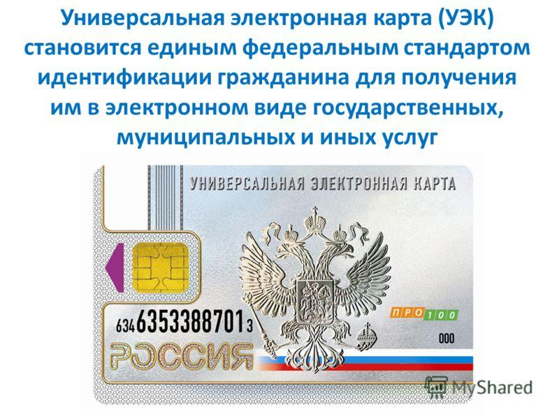 Универсальная электронная карта (УЭК) становится единым федеральным стандартом идентификации гражданина для получения им в электронном виде государственных, муниципальных и иных услуг