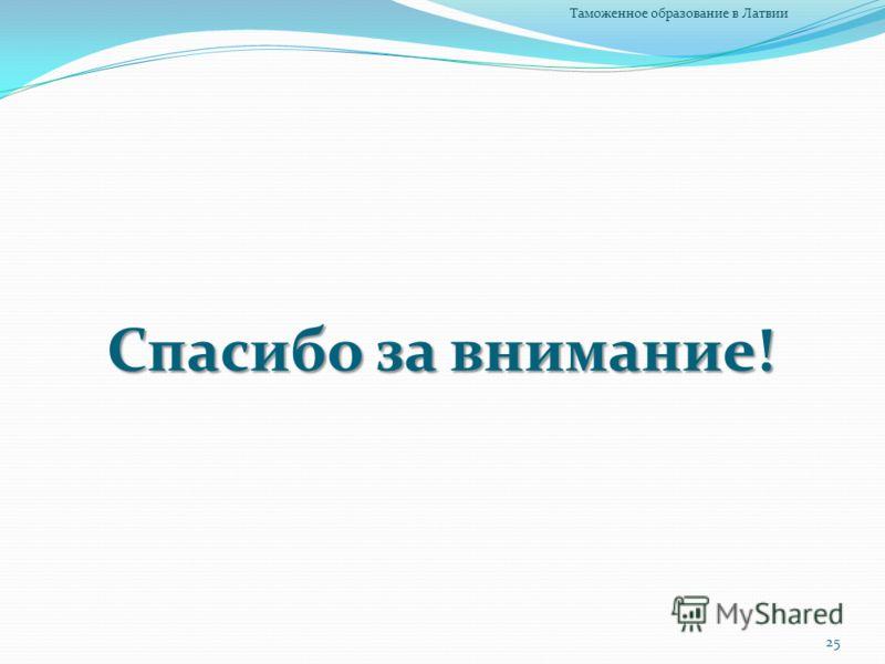 Спасибо за внимание! 25 Таможенное образование в Латвии