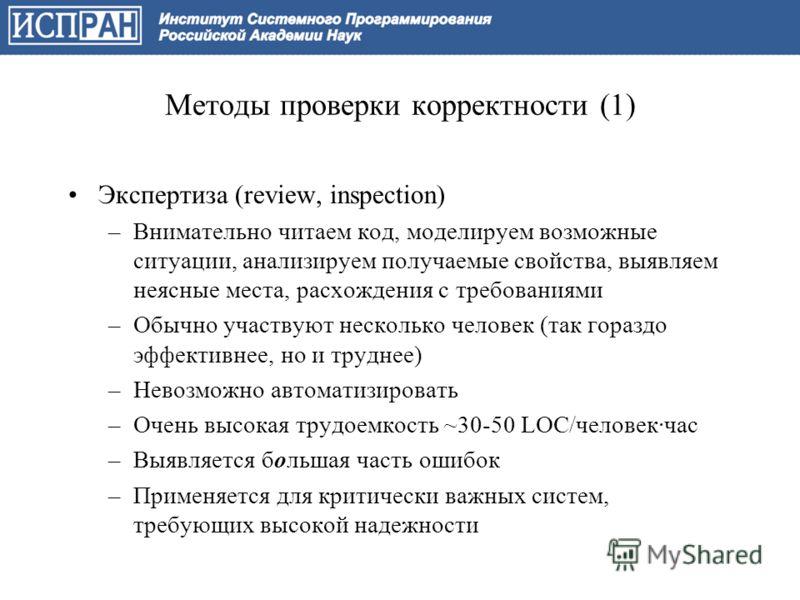 Методы проверки корректности (1) Экспертиза (review, inspection) –Внимательно читаем код, моделируем возможные ситуации, анализируем получаемые свойства, выявляем неясные места, расхождения с требованиями –Обычно участвуют несколько человек (так гора