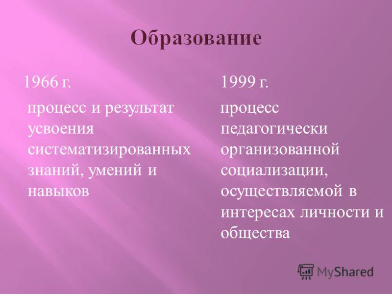 1966 г. процесс и результат усвоения систематизированных знаний, умений и навыков 1999 г. процесс педагогически организованной социализации, осуществляемой в интересах личности и общества