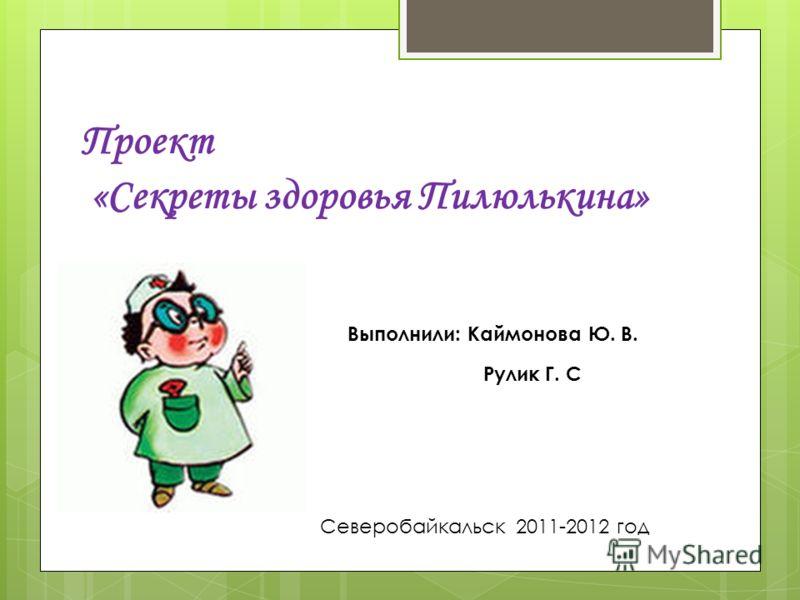 Проект «Секреты здоровья Пилюлькина» Выполнили: Каймонова Ю. В. Рулик Г. С Северобайкальск 2011-2012 год