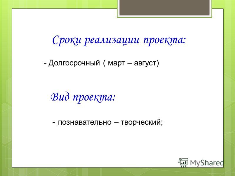 Сроки реализации проекта: - Долгосрочный ( март – август) Вид проекта: - познавательно – творческий;
