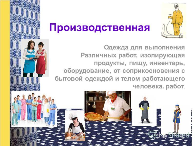 Производственная Одежда для выполнения Различных работ, изолирующая продукты, пищу, инвентарь, оборудование, от соприкосновения с бытовой одеждой и телом работающего человека. работ.