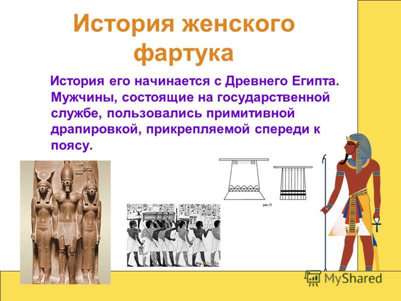 История женского фартука История его начинается с Древнего Египта. Мужчины, состоящие на государственной службе, пользовались примитивной драпировкой, прикрепляемой спереди к поясу.