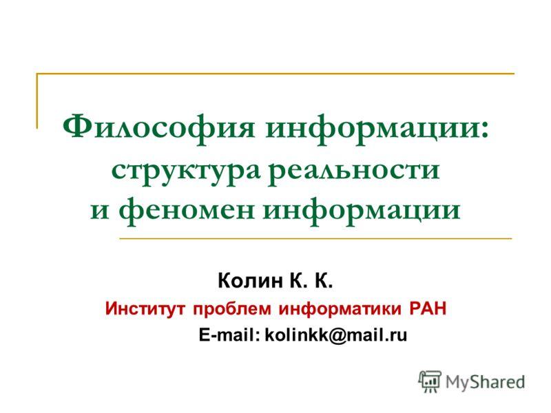 Философия информации: структура реальности и феномен информации Колин К. К. Институт проблем информатики РАН E-mail: kolinkk@mail.ru
