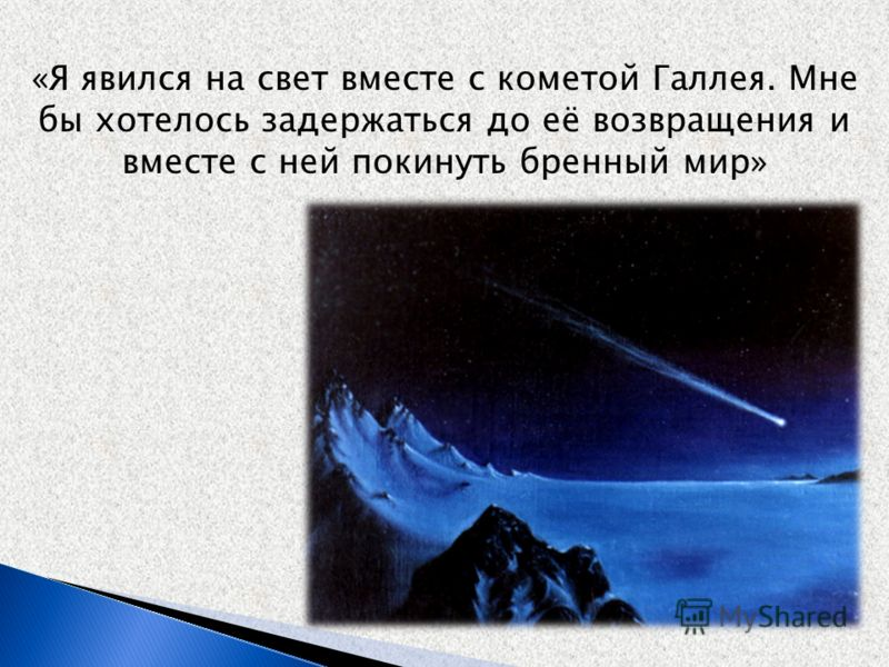 «Я явился на свет вместе с кометой Галлея. Мне бы хотелось задержаться до её возвращения и вместе с ней покинуть бренный мир»