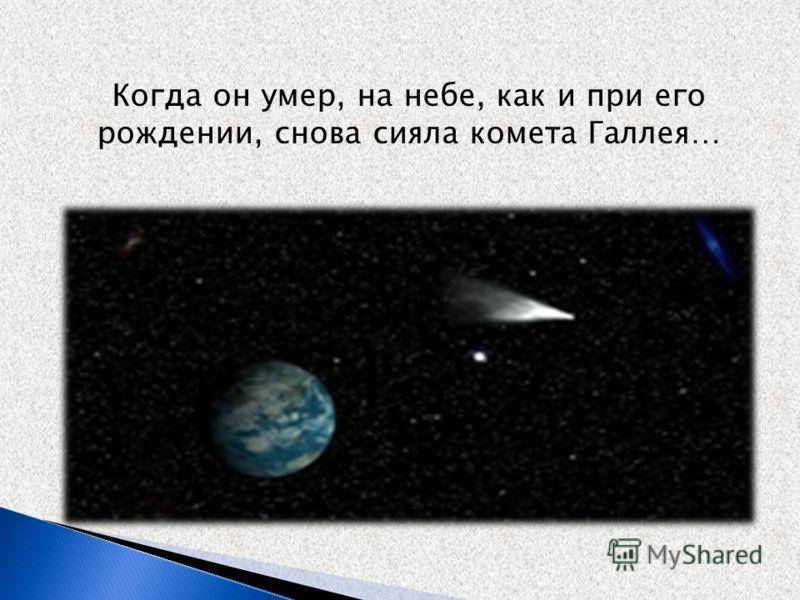 Когда он умер, на небе, как и при его рождении, снова сияла комета Галлея…