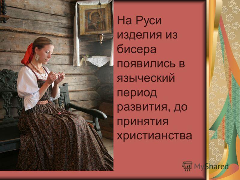 На Руси изделия из бисера появились в языческий период развития, до принятия христианства