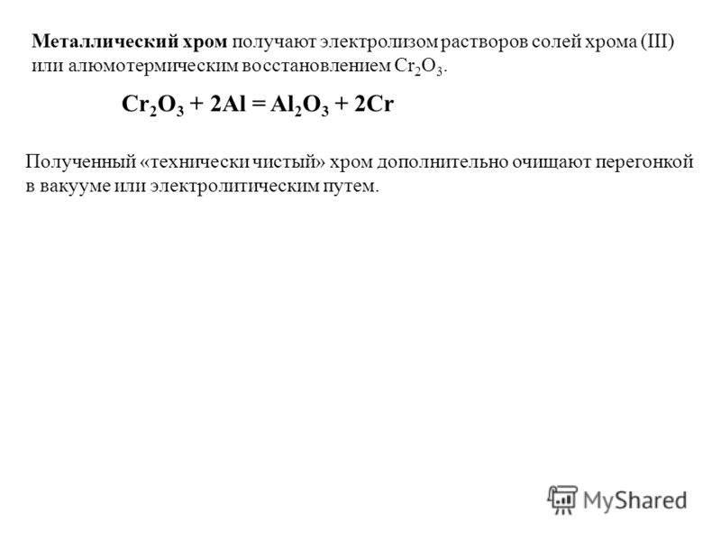 Металлический хром получают электролизом растворов солей хрома (III) или алюмотермическим восстановлением Cr 2 O 3. Cr 2 O 3 + 2Al = Al 2 O 3 + 2Cr Полученный «технически чистый» хром дополнительно очищают перегонкой в вакууме или электролитическим п