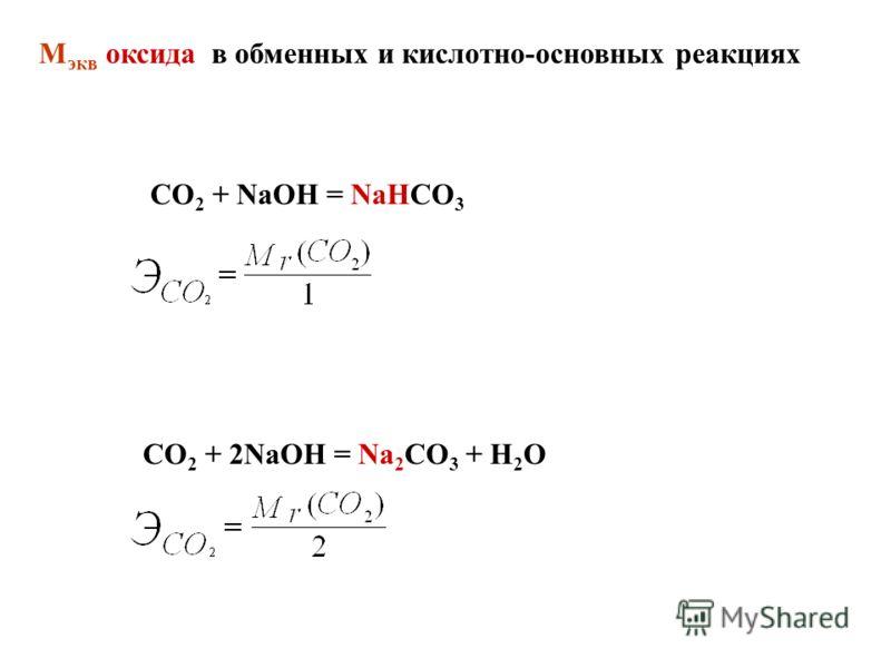 CO 2 + NaOH = NaHCO 3 СО 2 + 2NaOH = Na 2 CO 3 + H 2 O М экв оксида в обменных и кислотно-основных реакциях