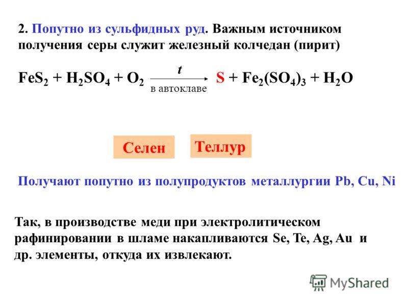 2. Попутно из сульфидных руд. Важным источником получения серы служит железный колчедан (пирит) FeS 2 + H 2 SO 4 + O 2 S + Fe 2 (SO 4 ) 3 + H 2 O t в автоклаве Cелен Теллур Получают попутно из полупродуктов металлургии Pb, Cu, Ni Так, в производстве