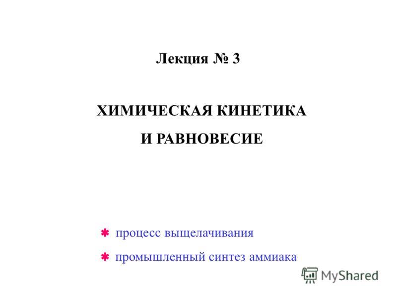 Лекция 3 ХИМИЧЕСКАЯ КИНЕТИКА И РАВНОВЕСИЕ процесс выщелачивания промышленный синтез аммиака