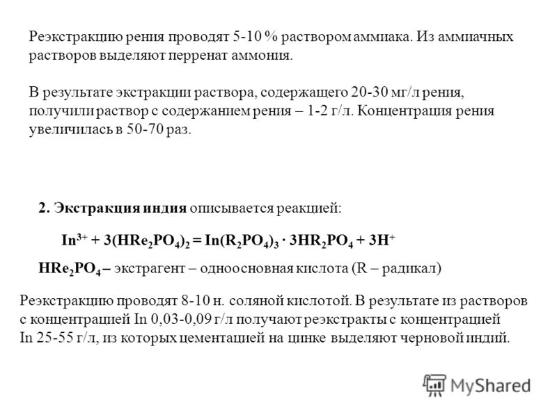 Реэкстракцию рения проводят 5-10 % раствором аммиака. Из аммиачных растворов выделяют перренат аммония. 2. Экстракция индия описывается реакцией: In 3+ + 3(HRe 2 PO 4 ) 2 = In(R 2 PO 4 ) 3 · 3HR 2 PO 4 + 3H + HRe 2 PO 4 – экстрагент – одноосновная ки