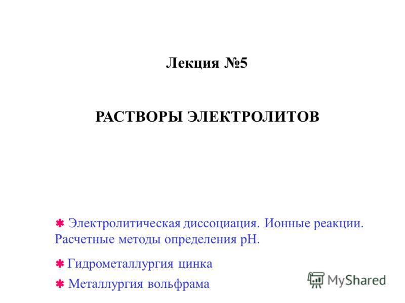 Лекция 5 РАСТВОРЫ ЭЛЕКТРОЛИТОВ Гидрометаллургия цинка Металлургия вольфрама Электролитическая диссоциация. Ионные реакции. Расчетные методы определения рН.
