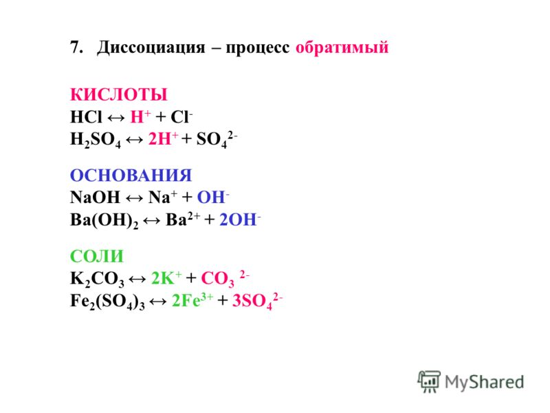 7.Диссоциация – процесс обратимый КИСЛОТЫ HCl H + + Cl - H 2 SO 4 2H + + SO 4 2- ОСНОВАНИЯ NaOH Na + + OH - Ba(OH) 2 Ba 2+ + 2OH - СОЛИ K 2 CO 3 2K + + CO 3 2- Fe 2 (SO 4 ) 3 2Fe 3+ + 3SO 4 2-