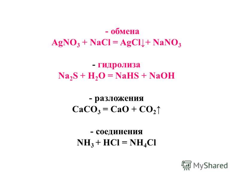 - обмена AgNO 3 + NaCl = AgCl+ NaNO 3 - гидролиза Na 2 S + H 2 O = NaHS + NaOH - разложения CaCO 3 = CaO + CO 2 - соединения NH 3 + HCl = NH 4 Cl