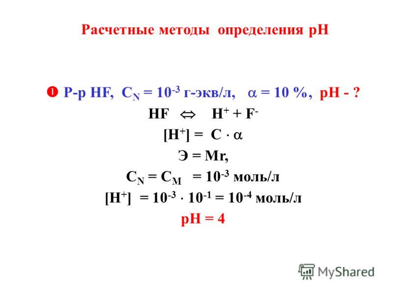 Расчетные методы определения рН Р-р НF, С N = 10 -3 г-экв/л, = 10 %, рН - ? HF H + + F - [H + ] = C Э = Мr, С N = C M = 10 -3 моль/л [H + ] = 10 -3 10 -1 = 10 -4 моль/л рН = 4