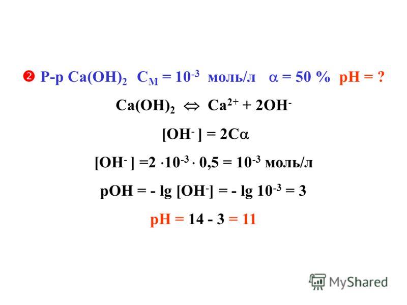 Р-р Са(ОН) 2 С М = 10 -3 моль/л = 50 % рН = ? Са(ОН) 2 Са 2+ + 2ОН - [ОН - ] = 2С [ОН - ] =2 10 -3 0,5 = 10 -3 моль/л рОН = - lg [ОН - ] = - lg 10 -3 = 3 рН = 14 - 3 = 11