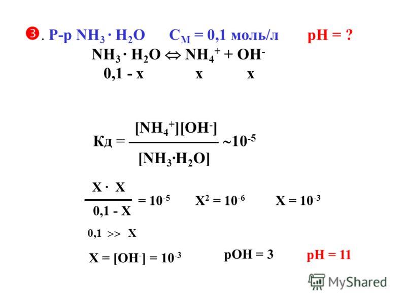 . Р-р NH 3 · H 2 O C M = 0,1 моль/л рН = ? NH 3 · H 2 O NH 4 + + OH - 0,1 - х х х Кд = [NH 4 + ][OH - ] [NH 3 ·H 2 O] 10 -5 Х = [OH - ] = 10 -3 Х · Х 0,1 - Х = 10 -5 0,1 Х Х 2 = 10 -6 Х = 10 -3 рОН = 3 рН = 11