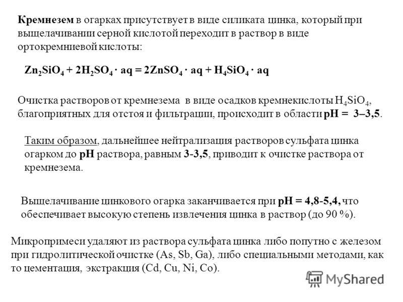Микропримеси удаляют из раствора сульфата цинка либо попутно с железом при гидролитической очистке (As, Sb, Ga), либо специальными методами, как то цементация, экстракция (Cd, Cu, Ni, Co). Очистка растворов от кремнезема в виде осадков кремнекислоты