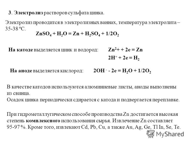 3. Электролиз растворов сульфата цинка. Электролиз проводится в электролизных ваннах, температура электролита – 35-38 ºС. На катоде выделяется цинк и водород:Zn 2 + + 2e = Zn 2H + + 2e = H 2 На аноде выделяется кислород: 2OH - - 2e = H 2 O + 1/2O 2 Z